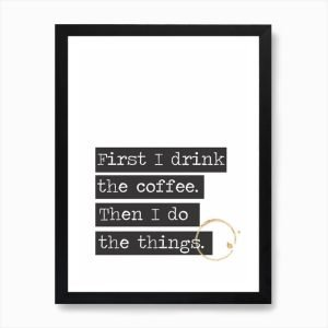 A print with a white background and four blocks of black colour with the wording First I Drink the coffee then I do the things printed in white in the 4 colour blocks. A coffe ring stain is printed on the edge of the print.
