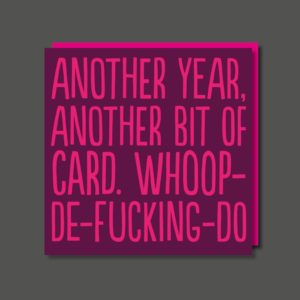 A purple square card with the wording Another year another bit of card. Whoop de Fucking do printed in pink writing.