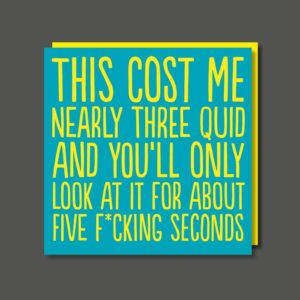 "A funny card with ""This cost me nearl three quid and you'll only look at it for about five f*cking seconds"""
