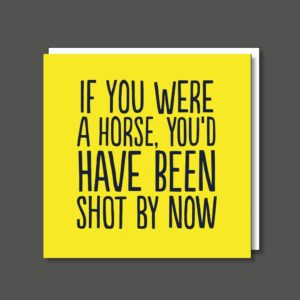 A yellow square card printed with the words ' If you were a horse you'd have been shot by now' printed in black writing.