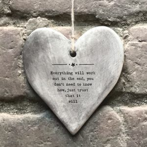 A grey rustic glazed hanging heart with the wording ' Everything will work out in the end, you don't need to know how, you just need to trust that it will.' imprinted on it.
