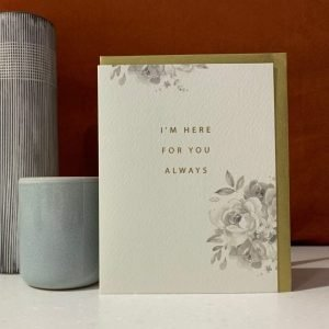 A subtle cream card with a delicate rose design printed onto it and the wording I'm here for you always is printed in the centre of the card.