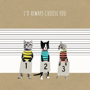 A cute card from British card designer Sally Scaffardi with an image of a police line up of cats with the wording 'I'd always choose you' printed on it