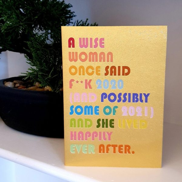 A shimmering gold card printed with rainbow coloured text and the words A wise woman once said F**K 2020 (and possibly some of 2021) and she lived happily ever after.